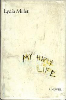 My Happy Life: A Novel - Lydia Millet