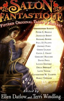 Salon Fantastique: Fifteen Original Tales of Fantasy - Ellen Datlow,Terri Windling,Christopher Barzak,Peter S. Beagle,Jedediah Berry,Richard Bowes,Paul Di Filippo,Jeffrey Ford,Greer Gilman,Gavin J. Grant,Gregory Maguire,David Prill,Lucius Shepard,Delia Sherman,Lavie Tidhar,Catherynne M. Valente,Marly Youmans