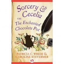 Sorcery & Cecelia: or The Enchanted Chocolate Pot - Patricia C. Wrede,Caroline Stevermer