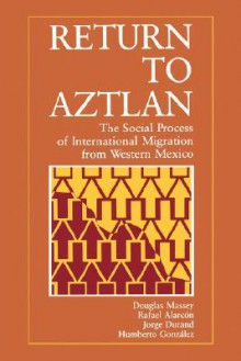 Return to Aztlan: The Social Process of International Migration from Western Mexico - Douglas S. Massey, Jorge Durand