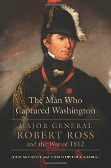 The Man Who Captured Washington: Major General Robert Ross and the War of 1812 - Christopher T. George,John McCavitt