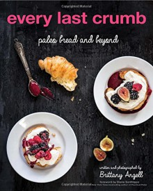 Every Last Crumb: Paleo Bread and Beyond - Brittany Angell, Diane Sanfilippo