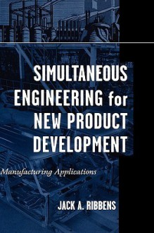 Simultaneous Engineering for New Product Development: Manufacturing Applications - Jack Ribbens