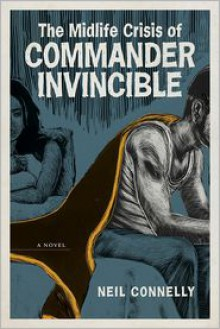 The Midlife Crisis of Commander Invincible: A Novel - Neil Connelly