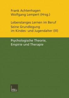 Lebenslanges Lernen Im Beruf Seine Grundlegung Im Kindes- Und Jugendalter: Band 3: Psychologische Theorie, Empirie Und Therapie - Frank Achtenhagen