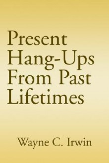 Present Hang-Ups from Past Lifetimes - Wayne C. Irwin