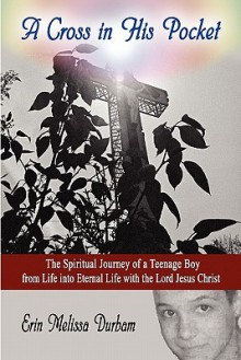A Cross in His Pocket: The Spiritual Journey of a Teenage Boy from Life Into Eternal Life with the Lord Jesus Christ - Erin Melissa Durham