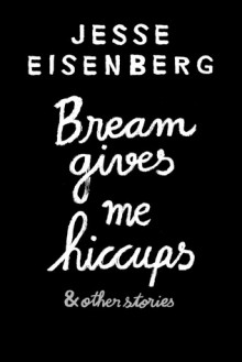 Bream Gives Me Hiccups: And Other Stories - Jesse Eisenberg