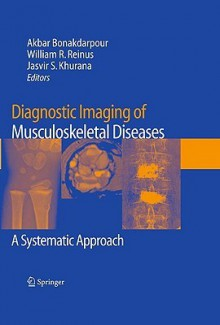 Diagnostic Imaging Of Musculoskeletal Diseases: A Systematic Approach - Akbar Bonakdarpour, Jasvir S. Khurana, William R. Reinus