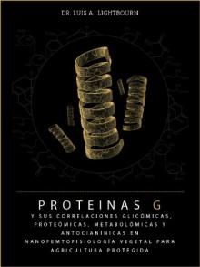 PROTEINAS G y sus Correlaciones Glicómicas, Proteómicas, Metabolómicas y Antocianínicas en Nanofemtofisiología Vegetal para Agricultura Protegida (Spanish Edition) - Luis Alberto Lightbourn