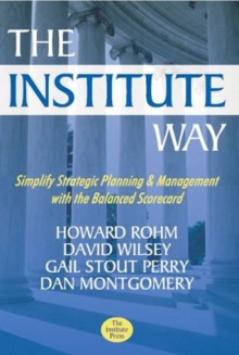 The Institute Way: Simplify Strategic Planning and Management with the Balanced Scorecard - Howard Rohm, David Wilsey, Gail Stout Perry, Dan Montgomery