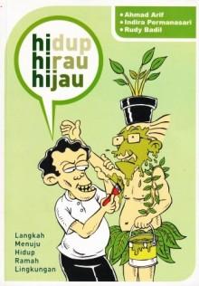Hidup Hirau Hijau: Langkah Menuju Hidup Ramah Lingkungan - Ahmad Arif, Rudy Badil, Indira Permanasari