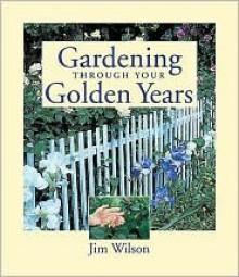 Gardening Through Your Golden Years - James E. Wilson