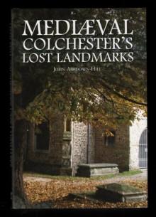 Mediaeval Colchester's lost landmarks - John Ashdown-Hill
