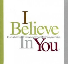 I Believe in You: To Your Heart, Your Dream, and the Difference You Make - Dan Zadra