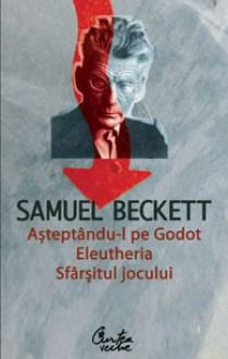 Așteptându-l pe Godot / Eleutheria / Sfârșitul jocului - Samuel Beckett