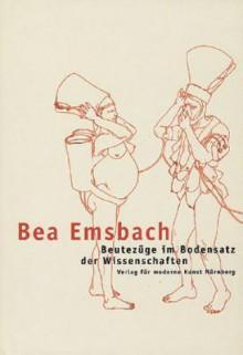 Bea Emsbach: Beutezuge Im Bodensatz Der Wissenschaften - Bea Emsbach, Annelie Pohlen, Bea Emsbach