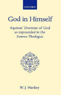 God in Himself: Aquinas' Doctrine of God as Expounded in the Summa Theologiae (Oxford Theological Monographs) - W. J. Hankey