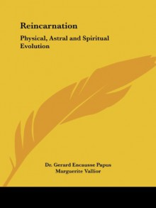 Reincarnation: Physical, Astral and Spiritual Evolution - Papus, Gerard Encausse Papus, Marguerite Vallior