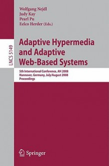 Adaptive Hypermedia and Adaptive Web-Based Systems: 5th International Conference, AH 2008, Hannover, Germany, July 29 - August 1, 2008, Proceedings - Wolfgang Nedjl, Judy Kay, Pearl Pu