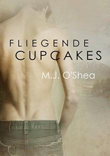Fliegende Cupcakes (Rock Bay (Deutsch) 1) - M.J. O'Shea, Grace C. James
