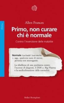 Primo, non curare chi è normale: Contro l'invenzione delle malattie (Italian Edition) - Allen Frances, Anglea Pizzone