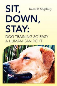 Sit, Down, Stay: Dog Training So Easy a Human Can Do It - Dozer P. Kingsbury