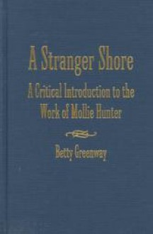 A Stranger Shore: A Critical Introduction to the Work of Mollie Hunter - Betty Greenway
