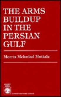 The Arms Buildup in the Persian Gulf - Morris Mottale