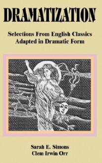 Dramatization: Selections From English Classics Adapted In Dramatic Form - Sarah E. Simons, Clem Irwin Orr