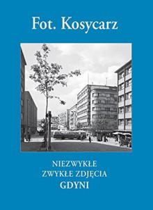 Niezwykłe zwykłe zdjęcia Gdyni - Maciej Kosycarz, Zbigniew Kosycarz