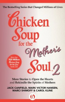 Chicken Soup for the Mother's Soul 2: More Stories to Open the Hearts and Rekindle the Spirits of Mothers (Chicken Soup for the Soul) - Jack Canfield, Mark Victor Hansen, Marci Shimoff, Carol Kline