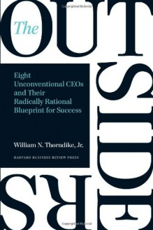 The Outsiders: Eight Unconventional CEOs and Their Radically Rational Blueprint for Success - William N. Thorndike