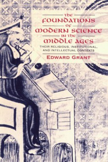 The Foundations of Modern Science in the Middle Ages: Their Religious, Institutional and Intellectual Contexts (Cambridge Studies in the History of Science) - Edward Grant
