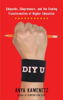 DIY U: Edupunks, Edupreneurs, and the Coming Transformation of Higher EducationEdupunks, Edupreneurs, and the Coming Transformation of Higher Education - Anya Kamenetz