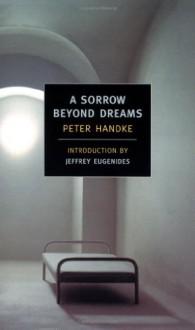 A Sorrow Beyond Dreams - Peter Handke, Ralph Manheim, Jeffrey Eugenides