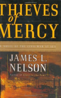 Thieves of Mercy: A Novel of the Civil War at Sea - James L. Nelson