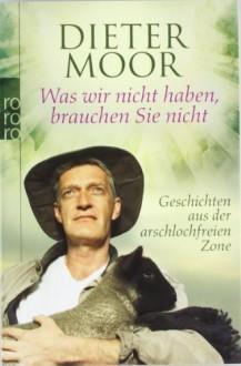 Was wir nicht haben, brauchen Sie nicht: Geschichten aus der arschlochfreien Zone - Dieter Moor
