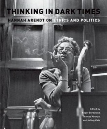 Thinking in Dark Times: Hannah Arendt on Ethics and Politics - Roger Berkowitz, Thomas Keenan