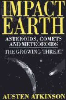 Impact Earth: Asteroids, Comets and Meteors--The Growing Threat - Austen Atkinson