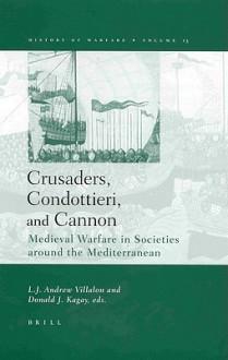 Crusaders, Condottieri, and Cannon: Medieval Warfare in Societies Around the Mediterranean - Donald J. Kagay
