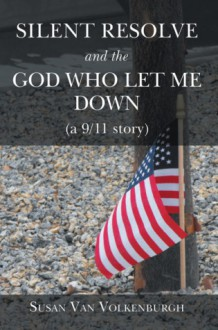 Silent Resolve and the God Who Let Me Down (a 9/11 story) - Susan Van Volkenburgh
