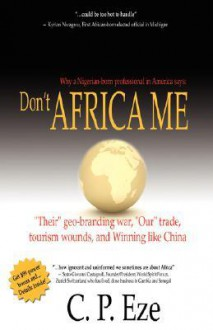 "Don't Africa Me: ""Their"" Geo-Branding War, ""Our"" Trade, Tourism Wounds, and Winning Like China - C.P. Eze"