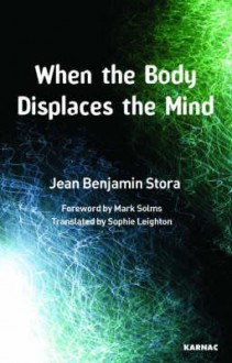 When the Body Displaces the Mind: Stress, Trauma and Somatic Disease: Stress, Trauma and Somatic Disease - Jean Benjamin Stora