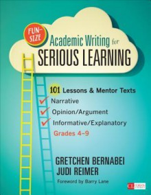 Fun-Size Academic Writing for Serious Learning: 101 Lessons & Mentor Texts--Narrative, Opinion/Argument, & Informative/Explanatory, Grades 4-9 (Corwin Literacy) - Judith (Judi) a (Ann) Reimer, Gretchen S Bernabei