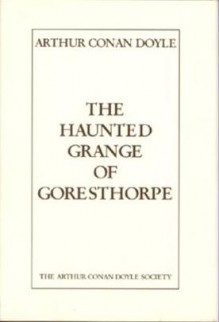 The Haunted Grange Of Goresthorpe - Arthur Conan Doyle