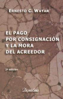El Pago Por Consignacion: Doctrina y Jurisprudencia - Ernesto C. Wayar