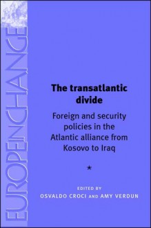 The Transatlantic Divide: Foreign and Security Policies in the Atlantic Alliance from Kosovo to Iraq - Amy Verdun, Osvaldo Croci