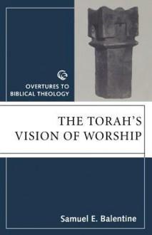 Torahs Vision of Worship - Samuel H. Balentine