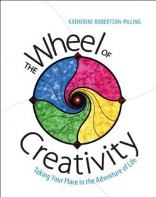 The Wheel of Creativity: Taking Your Place in the Adventure of Life - Katherine Robertson-Pilling